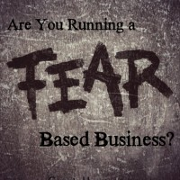 Are You Running a Fear-Based Business?